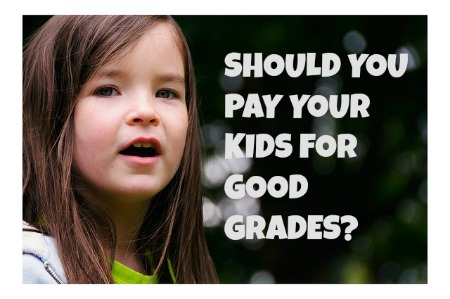 SHOULD YOU PAY YOUR KIDS FOR GOOD GRADES